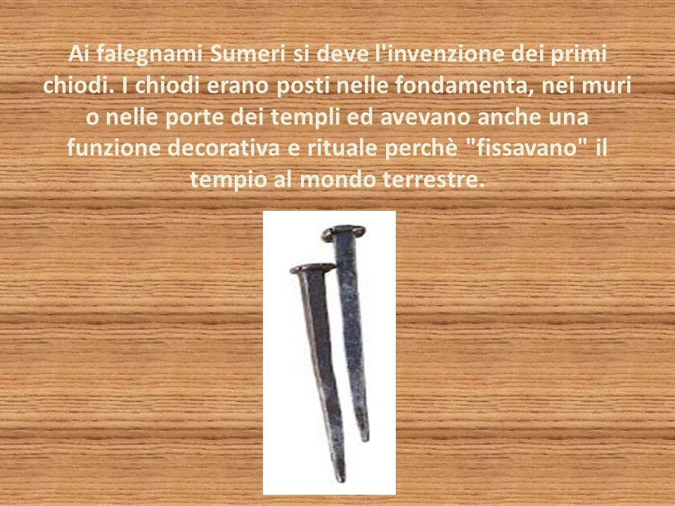 Ai falegnami Sumeri si deve l invenzione dei primi chiodi.