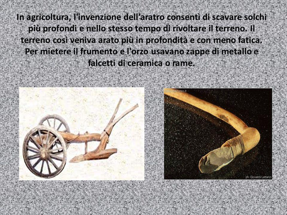 In agricoltura, l invenzione dell aratro consentì di scavare solchi più profondi e nello stesso tempo di rivoltare il terreno.