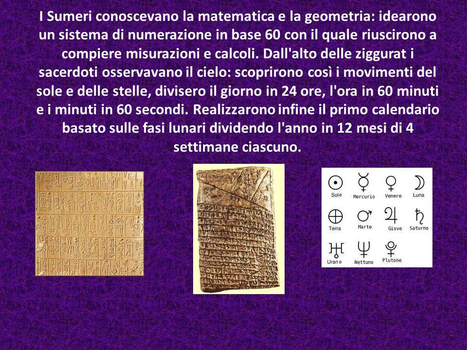 I Sumeri conoscevano la matematica e la geometria: idearono un sistema di numerazione in base 60 con il quale riuscirono a compiere misurazioni e calcoli.