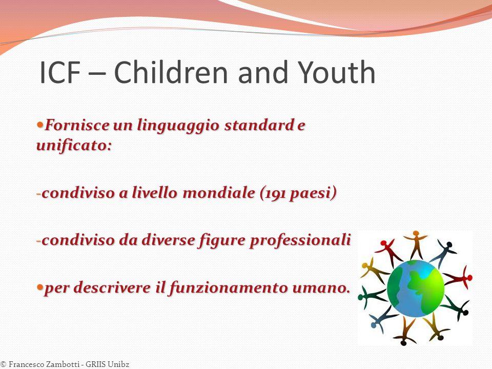 ICF – Children and Youth Fornisce un linguaggio standard e unificato: Fornisce un linguaggio standard e unificato: - condiviso a livello mondiale (191
