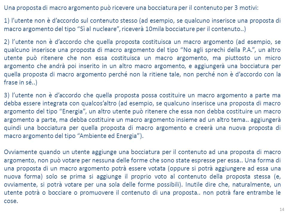 Una proposta di macro argomento può ricevere una bocciatura per il contenuto per 3 motivi: 1) l'utente non è d'accordo sul contenuto stesso (ad esempio, se qualcuno inserisce una proposta di macro argomento del tipo Sì al nucleare , riceverà 10mila bocciature per il contenuto..) 2) l'utente non è d'accordo che quella proposta costituisca un macro argomento (ad esempio, se qualcuno inserisce una proposta di macro argomento del tipo No agli sprechi della P.A. , un altro utente può ritenere che non essa costituisca un macro argomento, ma piuttosto un micro argomento che andrà poi inserito in un altro macro argomento, e aggiungerà una bocciatura per quella proposta di macro argomento perché non la ritiene tale, non perché non è d'accordo con la frase in sé..) 3) l'utente non è d'accordo che quella proposta possa costituire un macro argomento a parte ma debba essere integrata con qualcos'altro (ad esempio, se qualcuno inserisce una proposta di macro argomento del tipo Energia , un altro utente può ritenere che essa non debba costituire un macro argomento a parte, ma debba costituire un macro argomento insieme ad un altro tema..