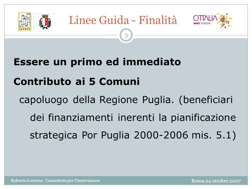 Roma 24 ottobre 2007 Roberto Lorusso - Consulente per l innovazione 5 Linee Guida - Finalità Essere un primo ed immediato Contributo ai 5 Comuni capoluogo della Regione Puglia.