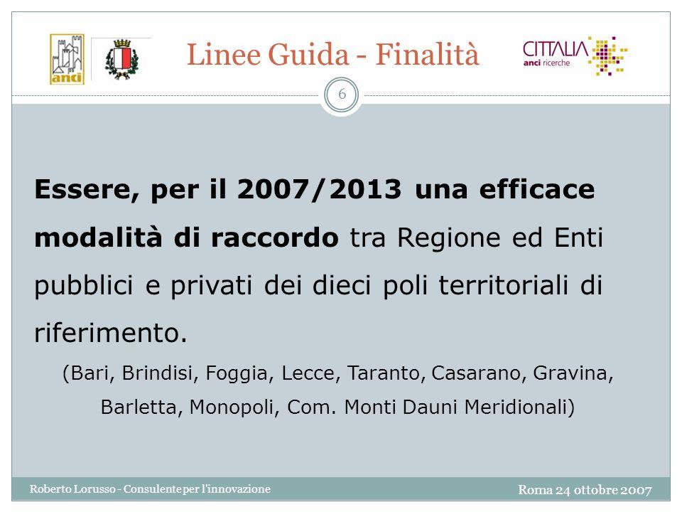 Roma 24 ottobre 2007 Roberto Lorusso - Consulente per l innovazione 6 Linee Guida - Finalità Essere, per il 2007/2013 una efficace modalità di raccordo tra Regione ed Enti pubblici e privati dei dieci poli territoriali di riferimento.