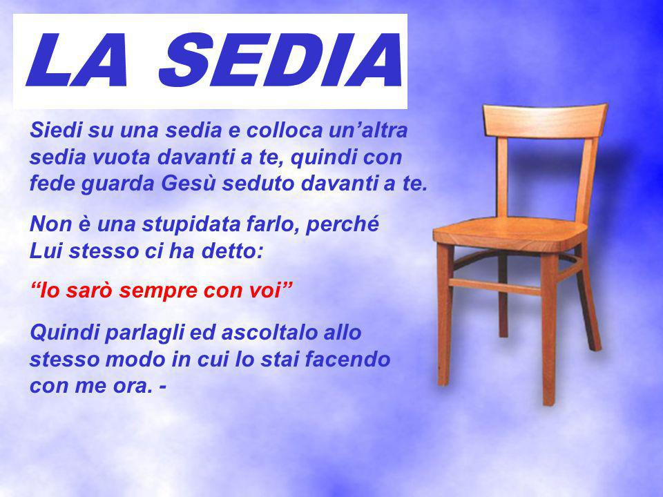 Siedi su una sedia e colloca un'altra sedia vuota davanti a te, quindi con fede guarda Gesù seduto davanti a te. Non è una stupidata farlo, perché Lui