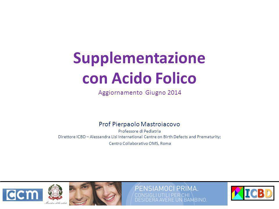 Supplementazione con Acido Folico Prof Pierpaolo Mastroiacovo Professore di Pediatria Direttore ICBD – Alessandra Lisi International Centre on Birth D