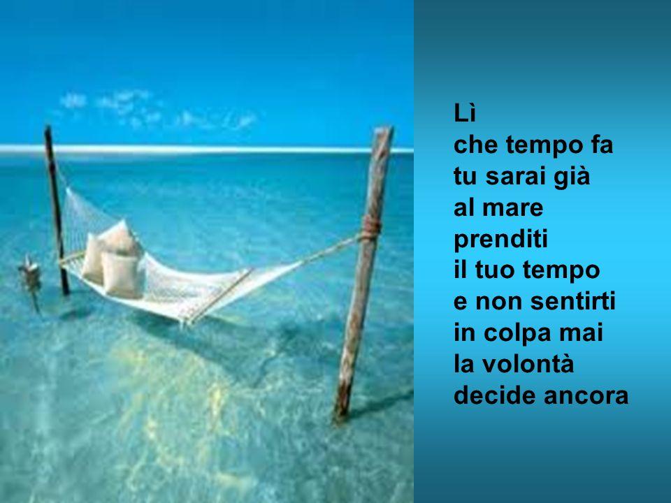Lì che tempo fa tu sarai già al mare prenditi il tuo tempo e non sentirti in colpa mai la volontà decide ancora