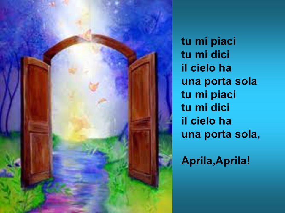 tu mi piaci tu mi dici il cielo ha una porta sola tu mi piaci tu mi dici il cielo ha una porta sola, Aprila,Aprila!
