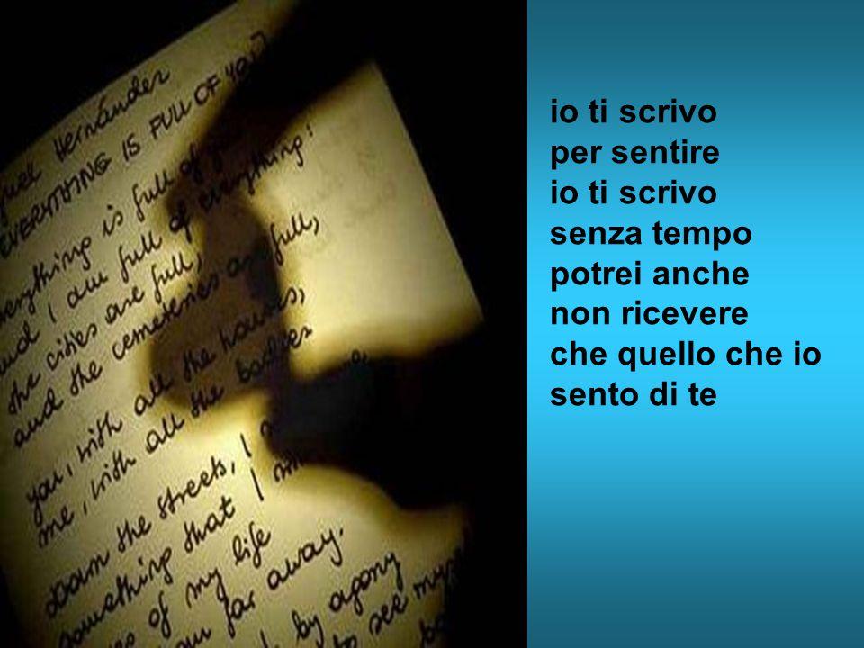 io ti scrivo per sentire io ti scrivo senza tempo potrei anche non ricevere che quello che io sento di te