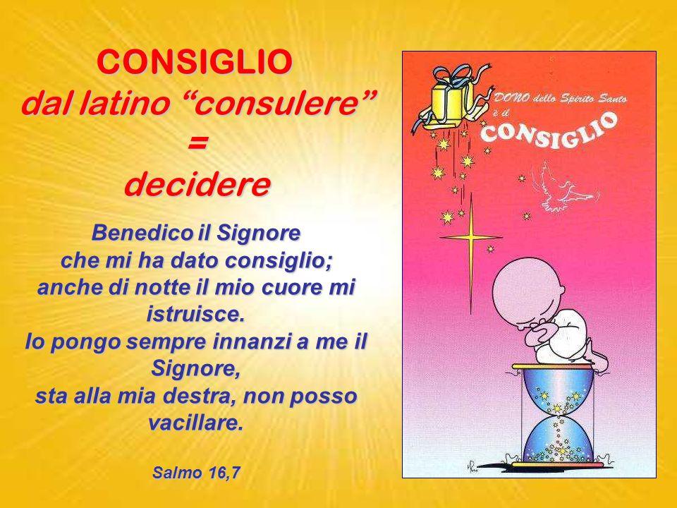 CONSIGLIO dal latino consulere = decidere Benedicoil Signore Benedico il Signore che mi ha dato consiglio; anche di notte il mio cuore mi istruisce.