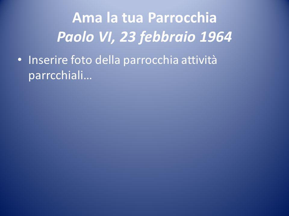 Ama la tua Parrocchia Paolo VI, 23 febbraio 1964 Inserire foto della parrocchia attività parrcchiali…
