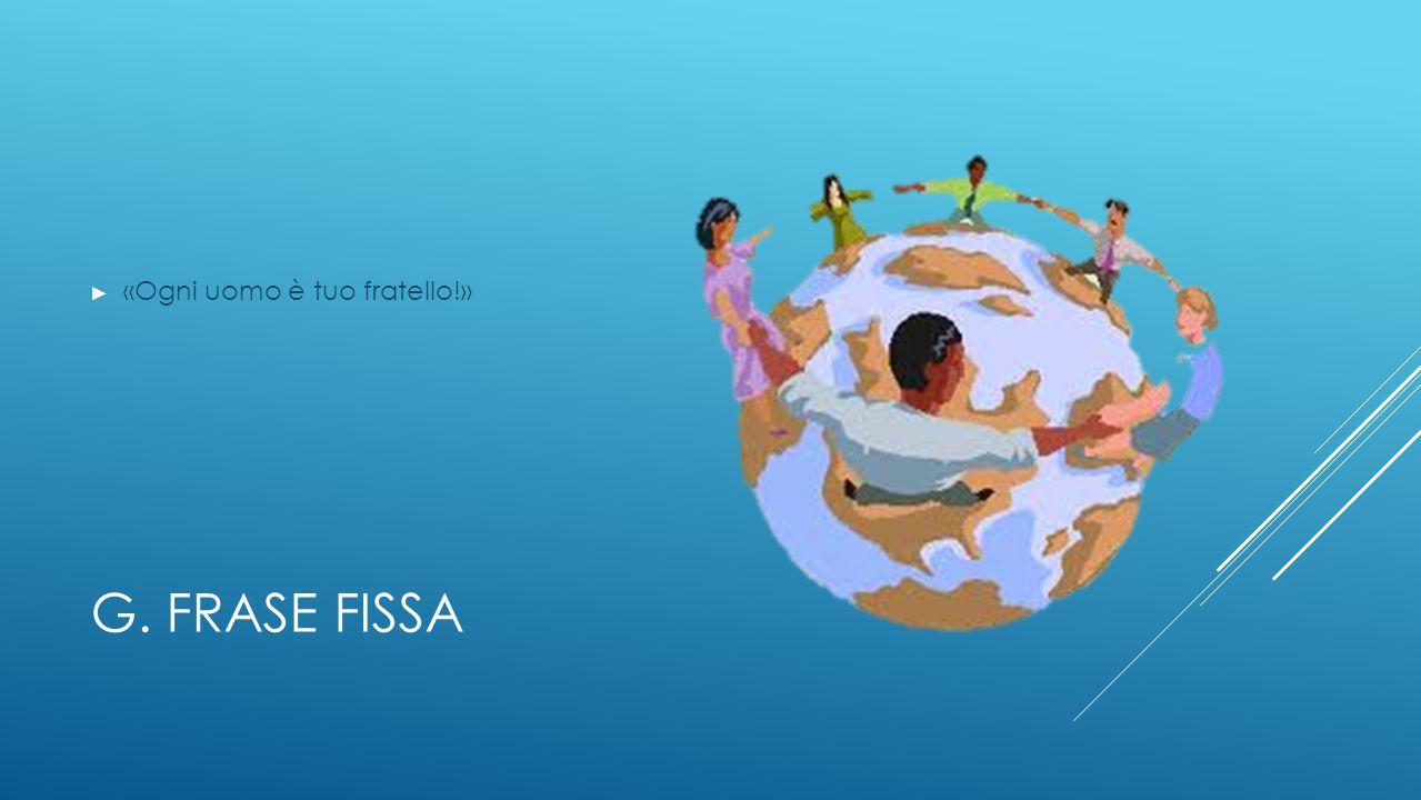 G. FRASE FISSA ► «Ogni uomo è tuo fratello!»