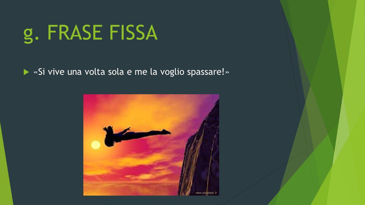 g. FRASE FISSA  «Si vive una volta sola e me la voglio spassare!»