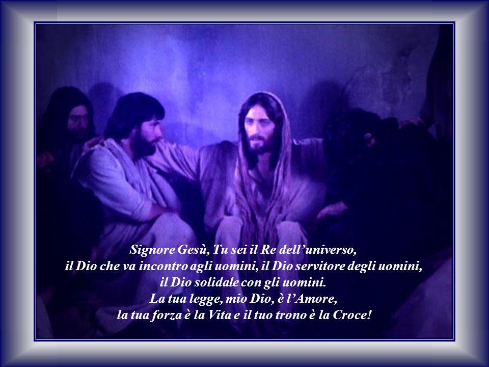 Signore Gesù, Tu sei il Re dell'universo, il Dio che va incontro agli uomini, il Dio servitore degli uomini, il Dio solidale con gli uomini. La tua le