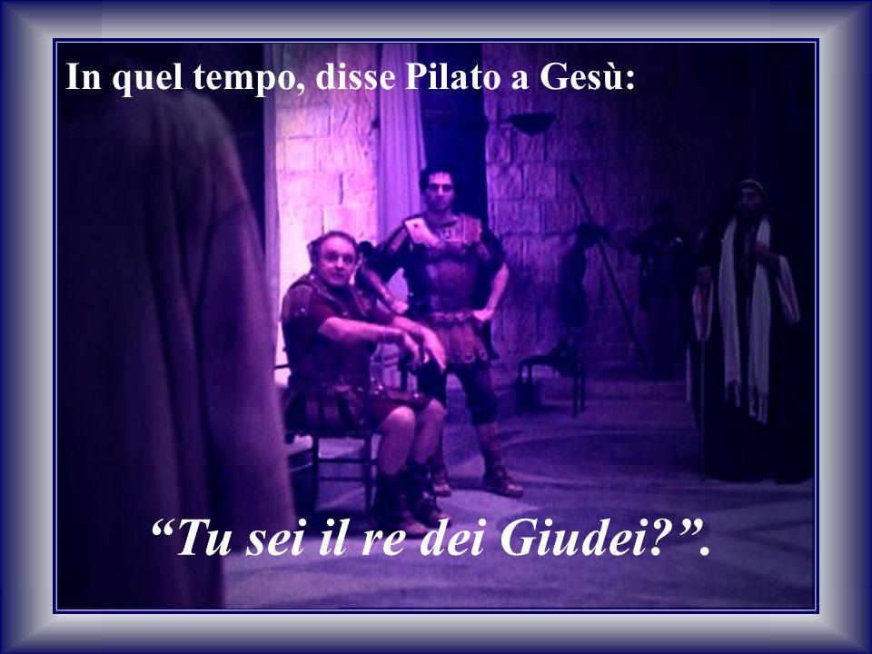 """""""Tu sei il re dei Giudei?"""". In quel tempo, disse Pilato a Gesù:"""