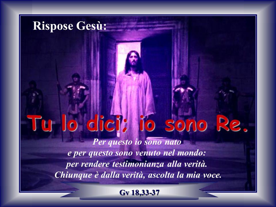 Rispose Gesù: Tu lo dici; io sono Re. Per questo io sono nato e per questo sono venuto nel mondo: per rendere testimonianza alla verità. Chiunque è da