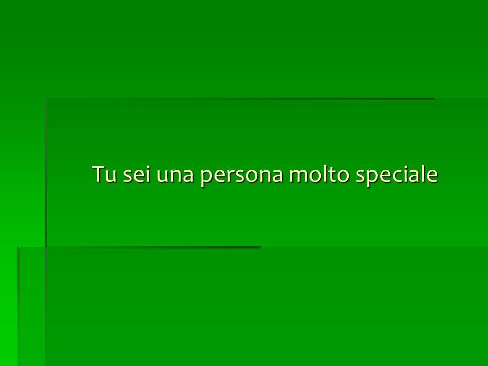 Tu sei una persona molto speciale