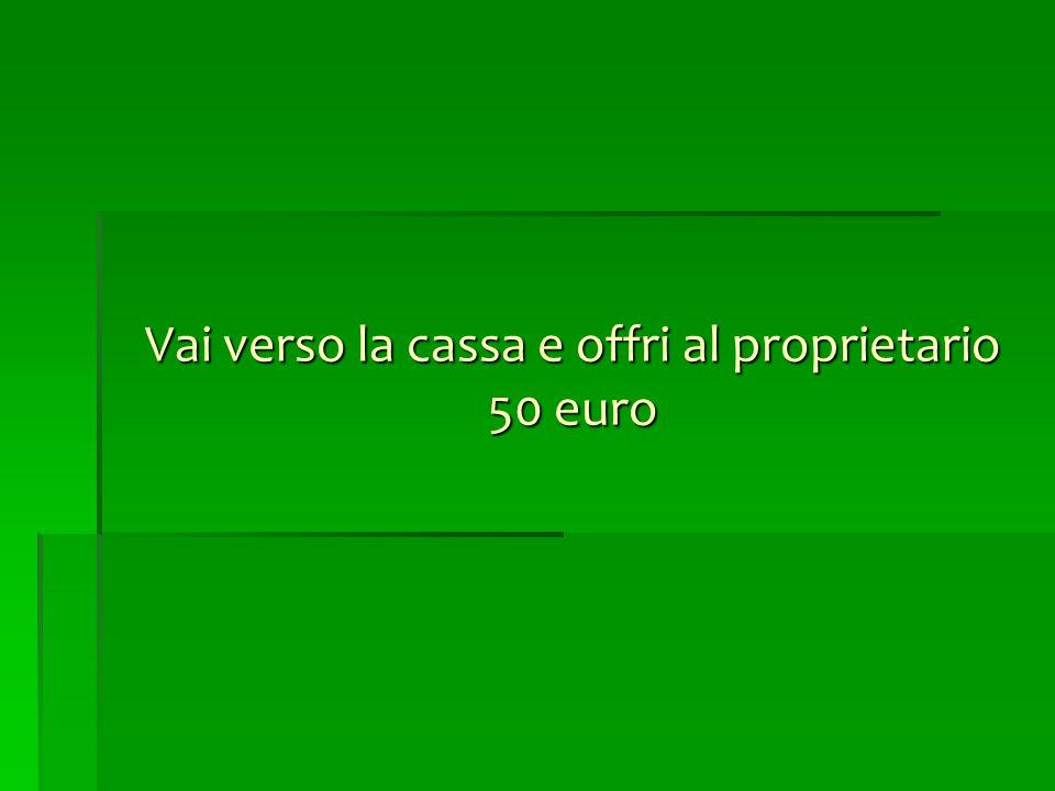 Vai verso la cassa e offri al proprietario 50 euro