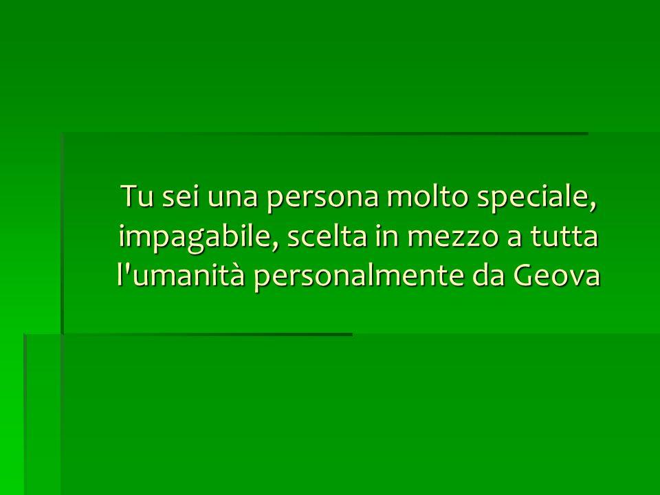 Tu sei una persona molto speciale, impagabile, scelta in mezzo a tutta l'umanità personalmente da Geova