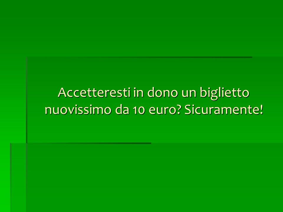 Accetteresti in dono un biglietto nuovissimo da 10 euro? Sicuramente!