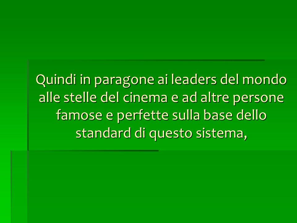 Quindi in paragone ai leaders del mondo alle stelle del cinema e ad altre persone famose e perfette sulla base dello standard di questo sistema,