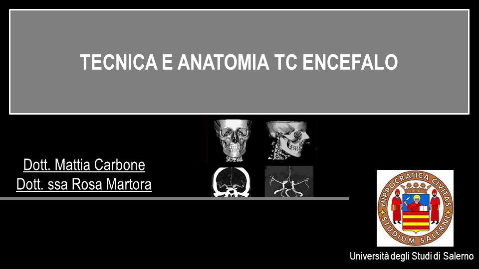 Dott. Mattia Carbone Dott. ssa Rosa Martora Università degli Studi di Salerno TECNICA E ANATOMIA TC ENCEFALO