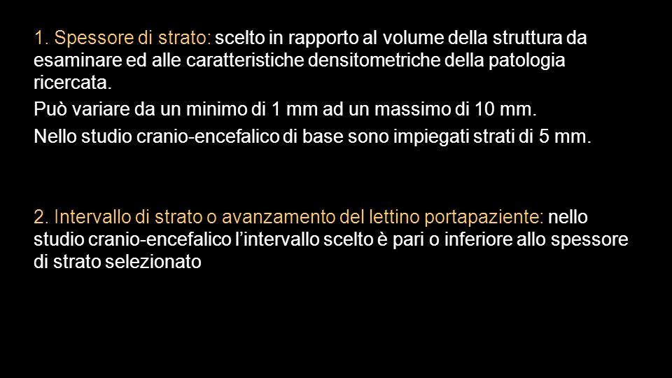 1. Spessore di strato: scelto in rapporto al volume della struttura da esaminare ed alle caratteristiche densitometriche della patologia ricercata. Pu