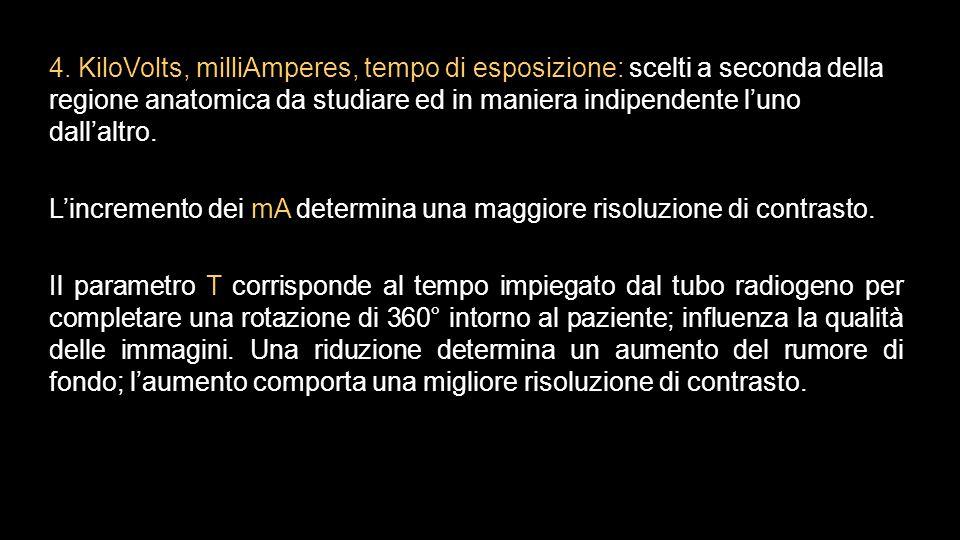 4. KiloVolts, milliAmperes, tempo di esposizione: scelti a seconda della regione anatomica da studiare ed in maniera indipendente l'uno dall'altro. L'