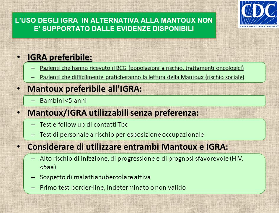IGRA preferibile: IGRA preferibile: – Pazienti che hanno ricevuto il BCG (popolazioni a rischio, trattamenti oncologici) – Pazienti che difficilmente