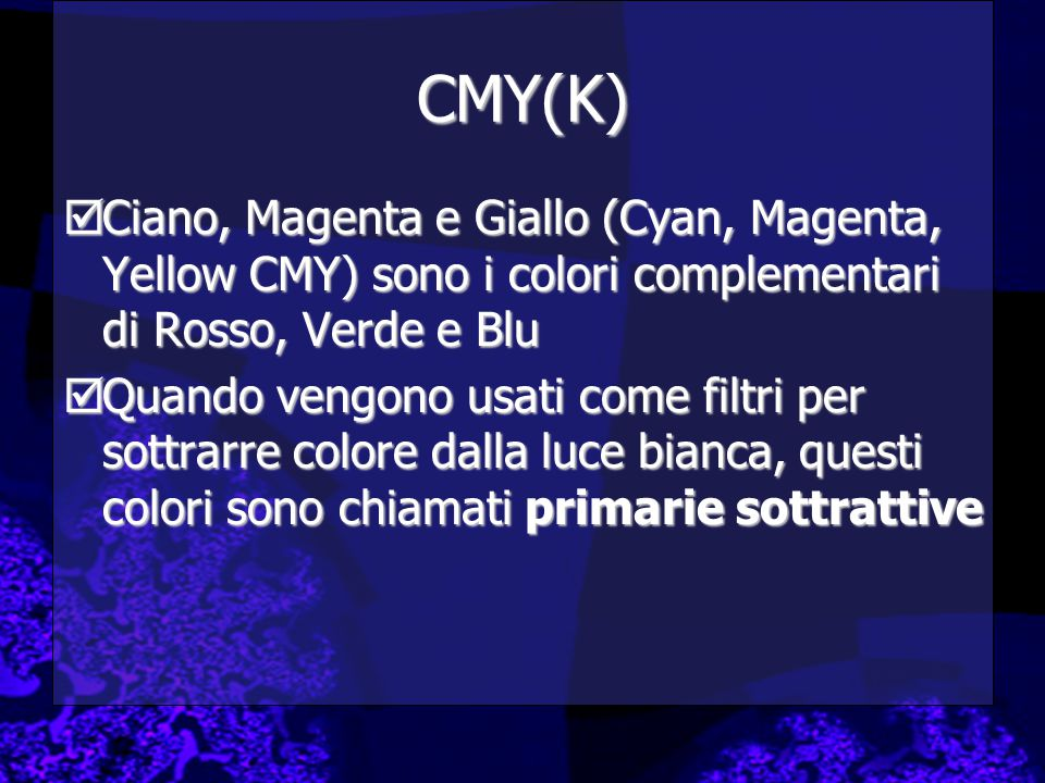 CMY(K)  Ciano, Magenta e Giallo (Cyan, Magenta, Yellow CMY) sono i colori complementari di Rosso, Verde e Blu  Quando vengono usati come filtri per sottrarre colore dalla luce bianca, questi colori sono chiamati primarie sottrattive