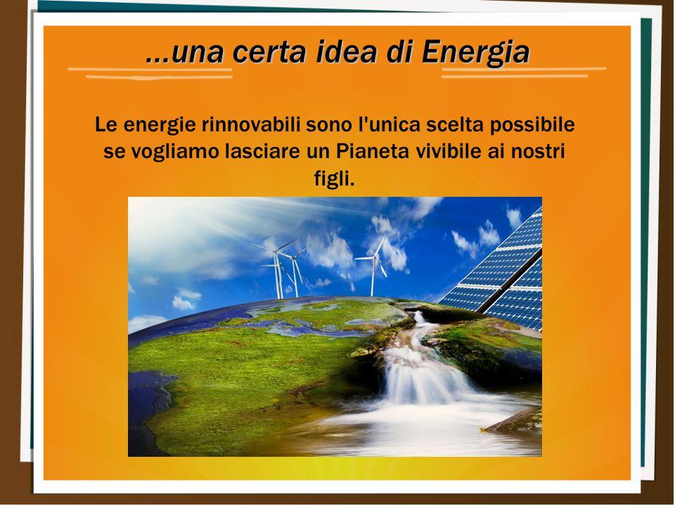 ...una certa idea di Energia Le energie rinnovabili sono l'unica scelta possibile se vogliamo lasciare un Pianeta vivibile ai nostri figli.