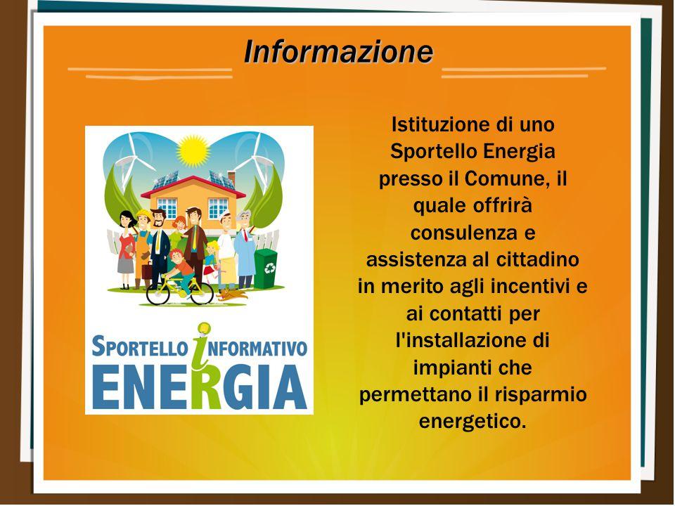 Informazione Istituzione di uno Sportello Energia presso il Comune, il quale offrirà consulenza e assistenza al cittadino in merito agli incentivi e ai contatti per l installazione di impianti che permettano il risparmio energetico.