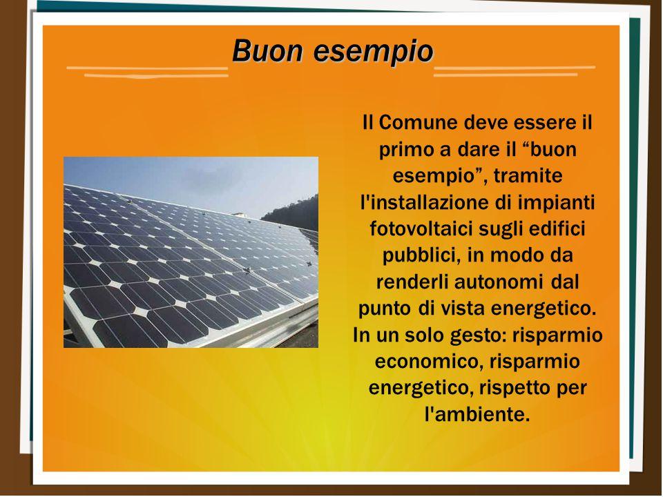 Buon esempio Il Comune deve essere il primo a dare il buon esempio , tramite l installazione di impianti fotovoltaici sugli edifici pubblici, in modo da renderli autonomi dal punto di vista energetico.