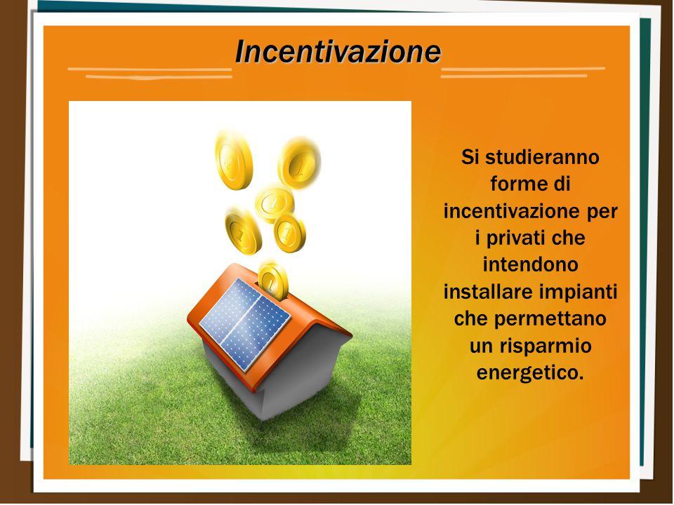 Incentivazione Si studieranno forme di incentivazione per i privati che intendono installare impianti che permettano un risparmio energetico.