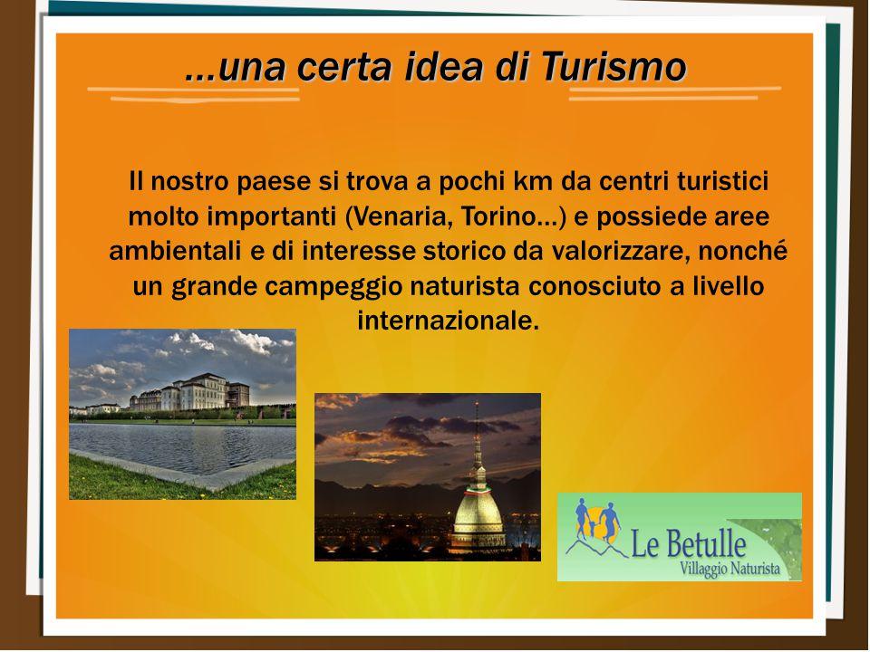 ...una certa idea di Turismo Il nostro paese si trova a pochi km da centri turistici molto importanti (Venaria, Torino...) e possiede aree ambientali