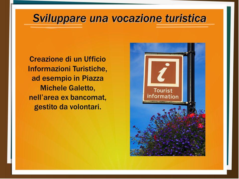Sviluppare una vocazione turistica Creazione di un Ufficio Informazioni Turistiche, ad esempio in Piazza Michele Galetto, nell'area ex bancomat, gestito da volontari.
