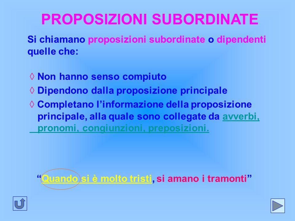 PROPOSIZIONI SUBORDINATE Si chiamano proposizioni subordinate o dipendenti quelle che: ◊ Non hanno senso compiuto ◊ Completano l'informazione della pr