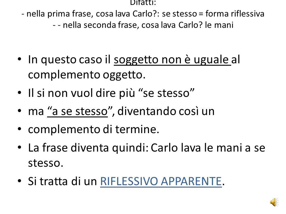 RIFLESSIVO APPARENTE Confronta le frasi: 1) Carlo si lava. 2) Carlo si lava le mani. La seconda frase sembra un riflessivo, ma non lo è.