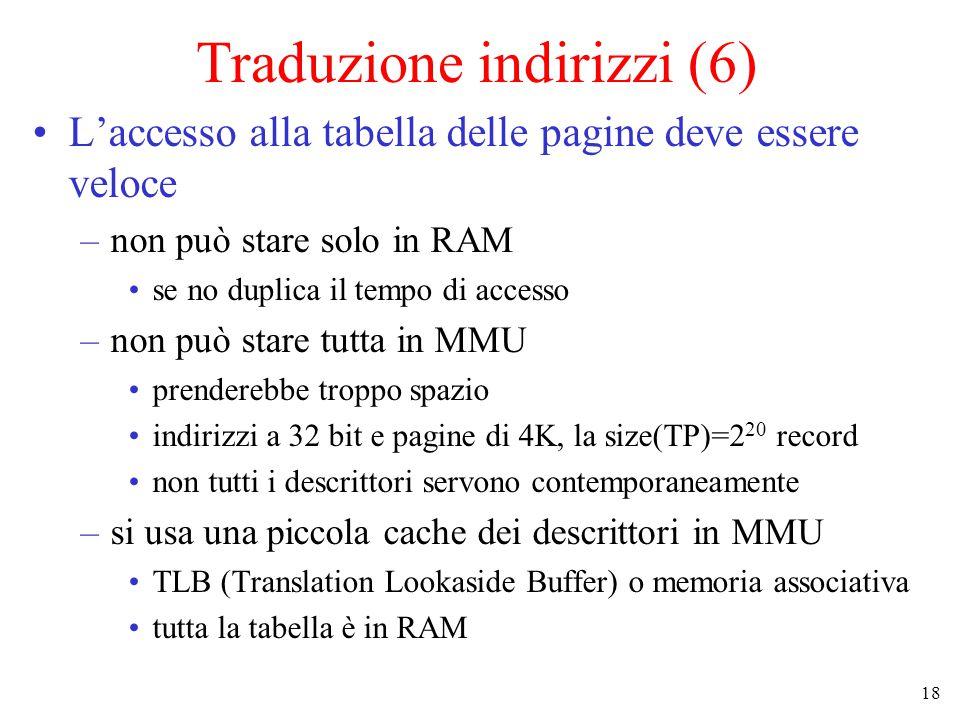 18 Traduzione indirizzi (6) L'accesso alla tabella delle pagine deve essere veloce –non può stare solo in RAM se no duplica il tempo di accesso –non p