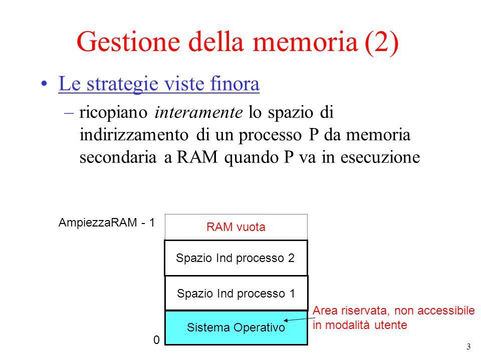 4 Gestione della memoria (3) Problemi: –limite all'ampiezza dello SI Attualmente ogni processo usa almeno 4GB di spazio di indirizzamento, con RAM assai più piccole… –memoria sottoutilizzata aree dello spazio di indirizzamento che non sono utilizzate occupano RAM (es.