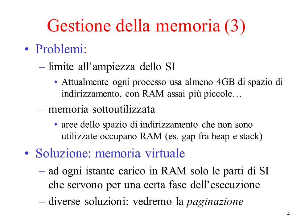 4 Gestione della memoria (3) Problemi: –limite all'ampiezza dello SI Attualmente ogni processo usa almeno 4GB di spazio di indirizzamento, con RAM ass