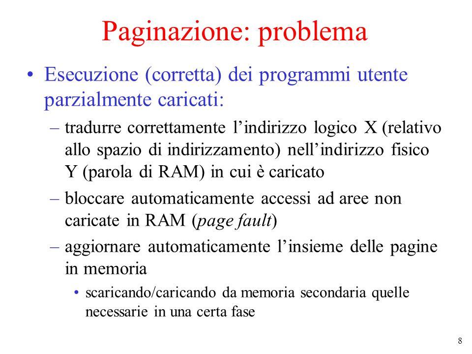 8 Paginazione: problema Esecuzione (corretta) dei programmi utente parzialmente caricati: –tradurre correttamente l'indirizzo logico X (relativo allo