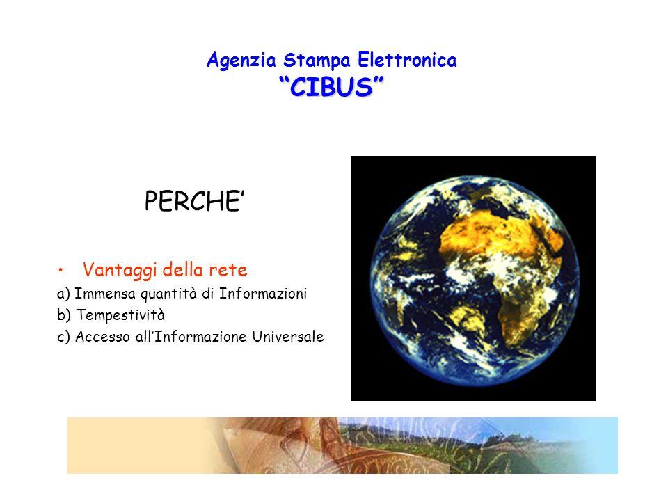 CIBUS Agenzia Stampa Elettronica CIBUS PERCHE' Vantaggi della rete a) Immensa quantità di Informazioni b) Tempestività c) Accesso all'Informazione Universale
