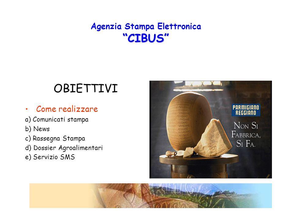 CIBUS Agenzia Stampa Elettronica CIBUS OBIETTIVI Come realizzare a) Comunicati stampa b) News c) Rassegna Stampa d) Dossier Agroalimentari e) Servizio SMS