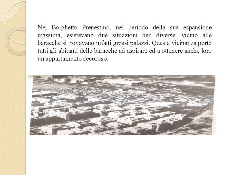 Nel Borghetto Prenestino, nel periodo della sua espansione massima, esistevano due situazioni ben diverse: vicino alle baracche si trovavano infatti g