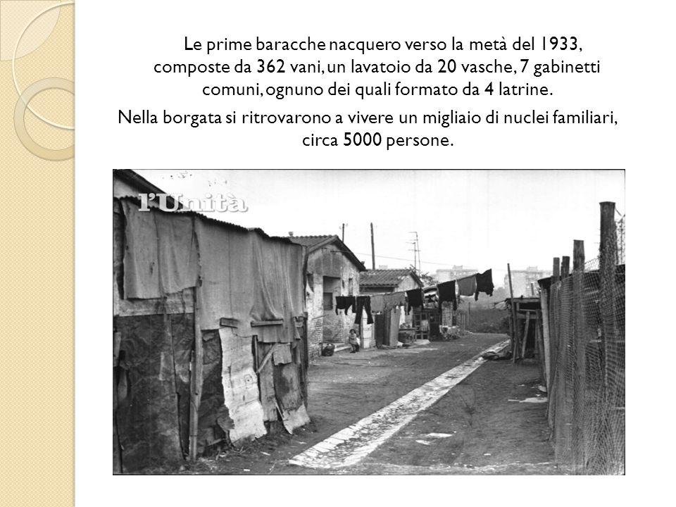 Le prime baracche nacquero verso la metà del 1933, composte da 362 vani, un lavatoio da 20 vasche, 7 gabinetti comuni, ognuno dei quali formato da 4 l