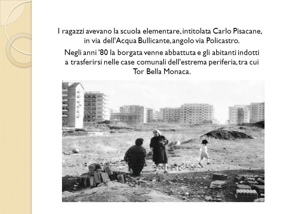 I ragazzi avevano la scuola elementare, intitolata Carlo Pisacane, in via dell'Acqua Bullicante, angolo via Policastro. Negli anni '80 la borgata venn