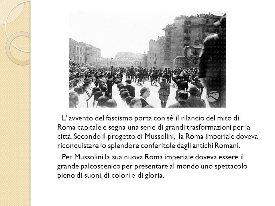 L' avvento del fascismo porta con sé il rilancio del mito di Roma capitale e segna una serie di grandi trasformazioni per la città. Secondo il progett