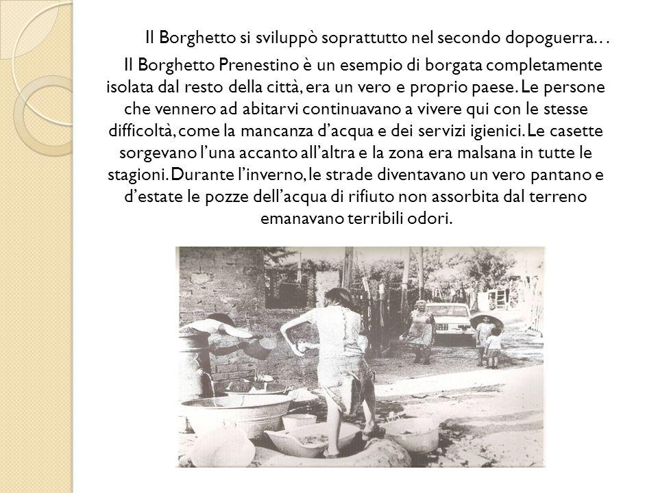 Il Borghetto si sviluppò soprattutto nel secondo dopoguerra... Il Borghetto Prenestino è un esempio di borgata completamente isolata dal resto della c