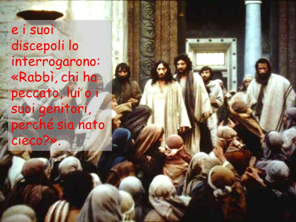 Rispose Gesù: «Né lui ha peccato né i suoi genitori, ma è perché in lui siano manifestate le opere di Dio.