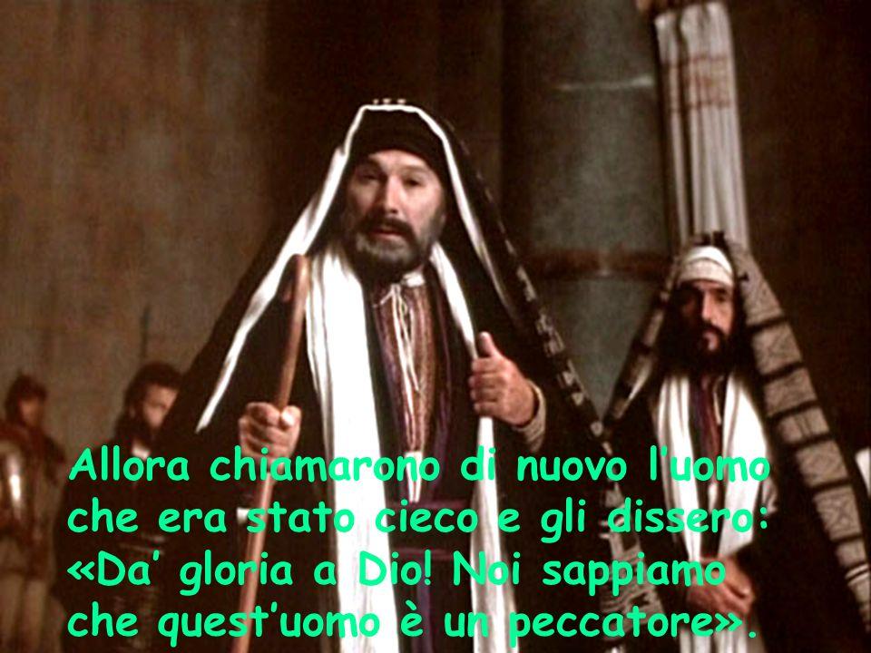 Allora chiamarono di nuovo l'uomo che era stato cieco e gli dissero: «Da' gloria a Dio! Noi sappiamo che quest'uomo è un peccatore».